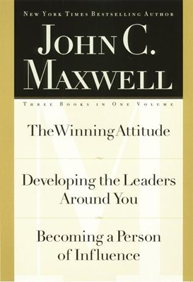 John C. Maxwell, Three Books in One Volume: The Winning Attitude/Developing the Leaders Around You/Becoming a Person of Influence
