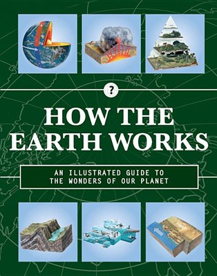 How the Earth Works: An Illustrated Guide to the Wonders of Our Planet