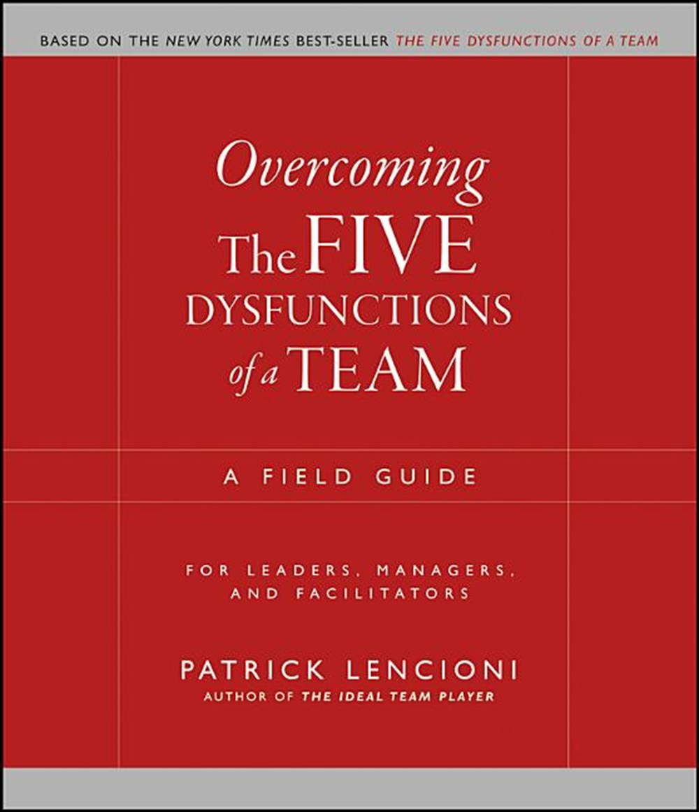 Overcoming the Five Dysfunctions of a Team A Field Guide for Leaders, Managers, and Facilitators