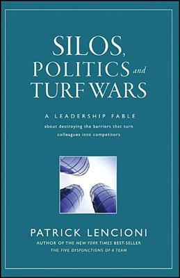 Silos, Politics, and Turf Wars: A Leadership Fable about Destroying the Barriers That Turn Colleagues Into Competitors