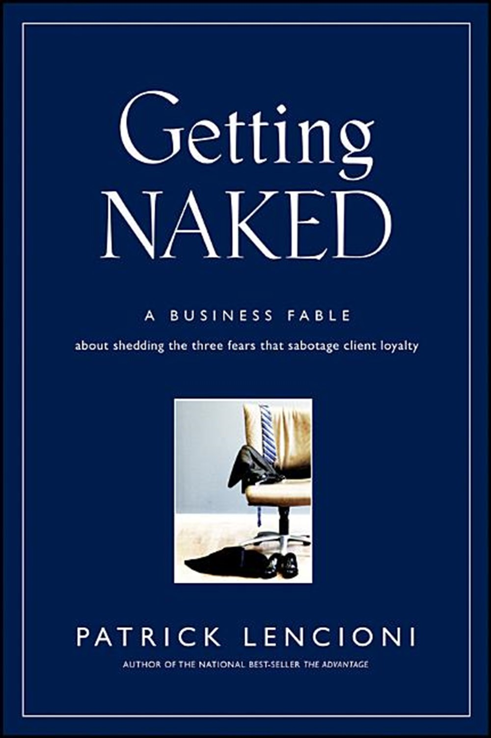 Getting Naked A Business Fable about Shedding the Three Fears That Sabotage Client Loyalty