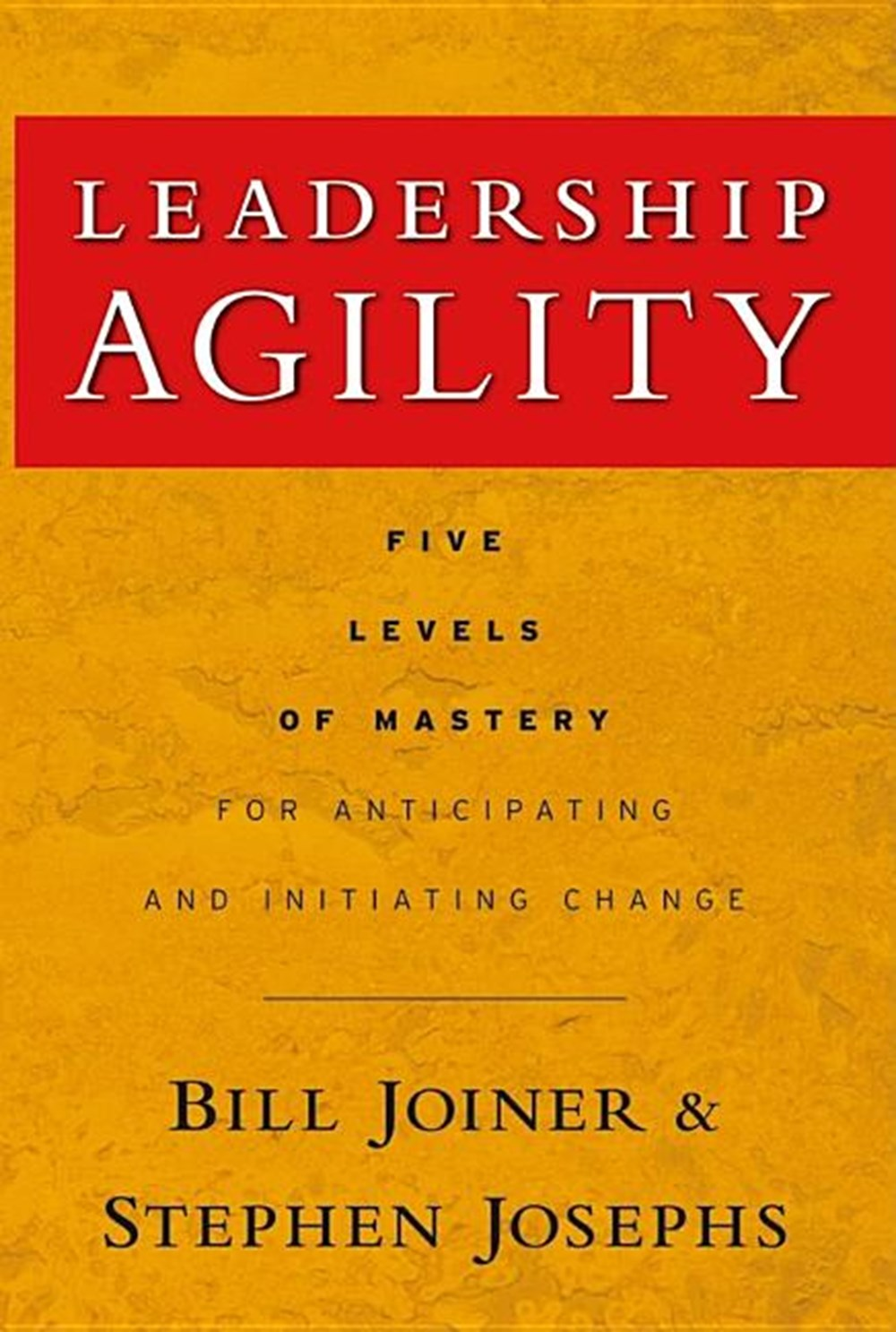 Leadership Agility Five Levels of Mastery for Anticipating and Initiating Change