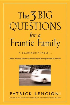 3 Big Questions for a Frantic Family: A Leadership Fable about Restoring Sanity to the Most Important Organization in Your Life