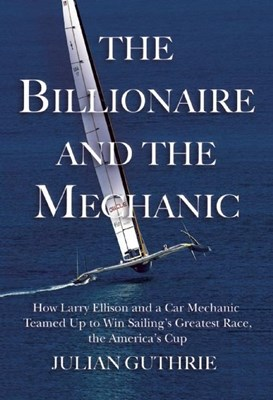 The Billionaire and the Mechanic: How Larry Ellison and a Car Mechanic Teamed Up to Win Sailinga's Greatest Race, the Americas Cup, Twice