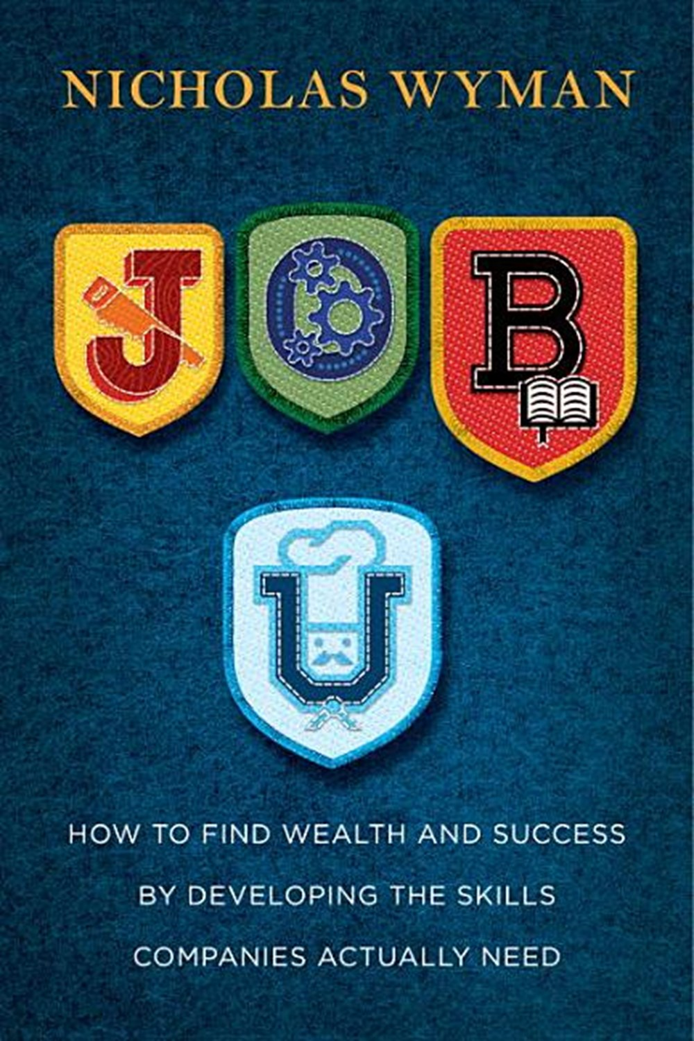 Job U How to Find Wealth and Success by Developing the Skills Companies Actually Need