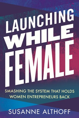 Launching While Female: Smashing the System That Holds Women Entrepreneurs Back