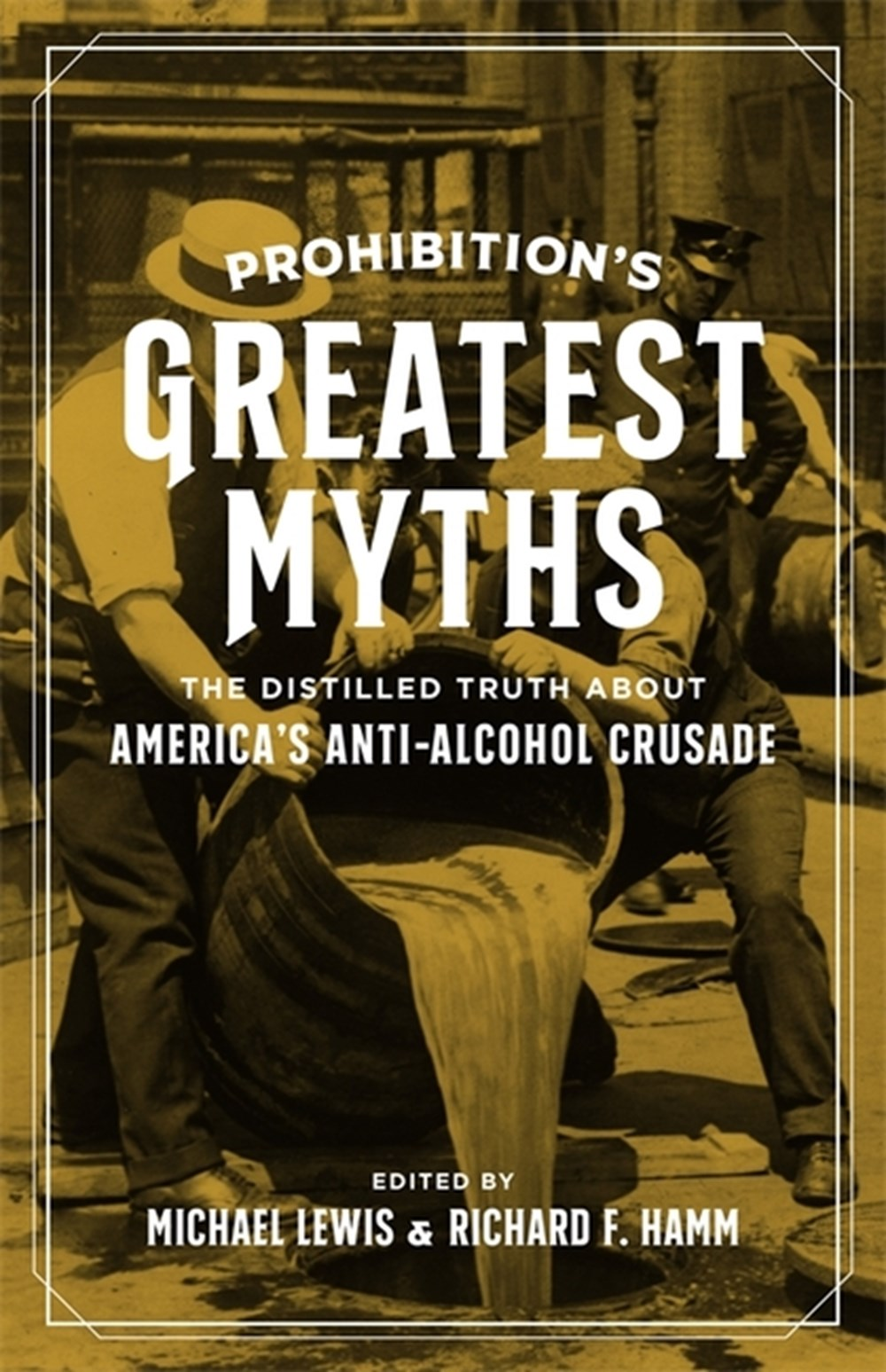 Prohibition's Greatest Myths The Distilled Truth about America's Anti-Alcohol Crusade