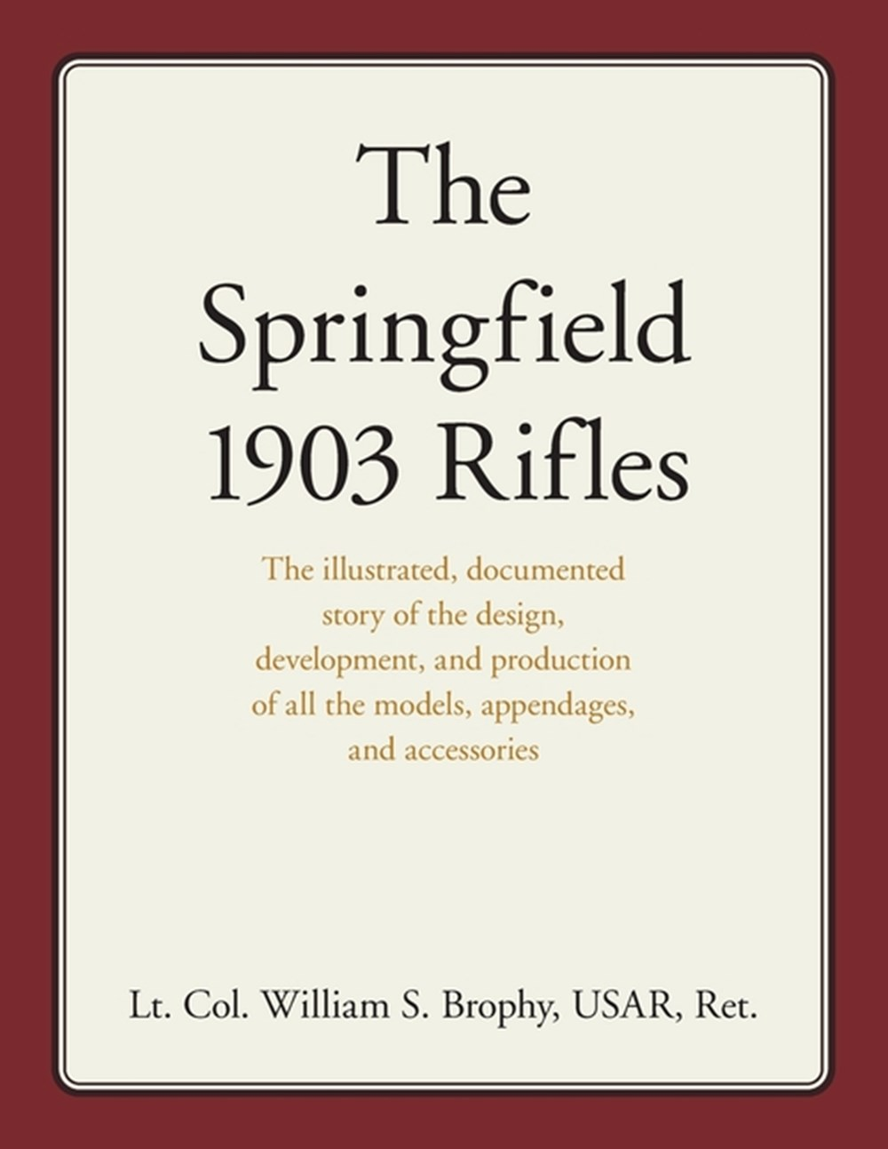 Springfield 1903 Rifles The illustrated, documented story of the design, development, and production