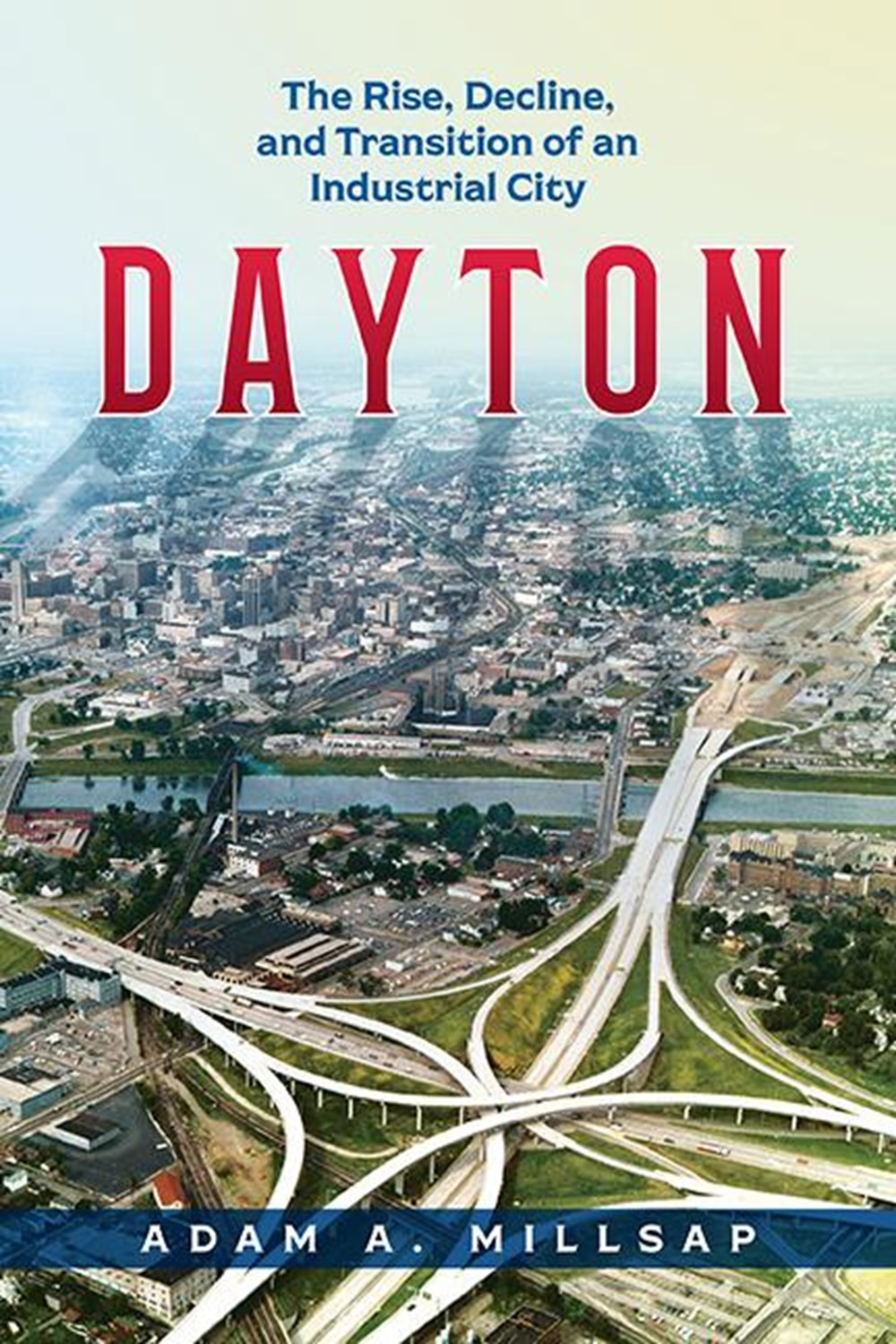 Dayton The Rise, Decline, and Transition of an Industrial City