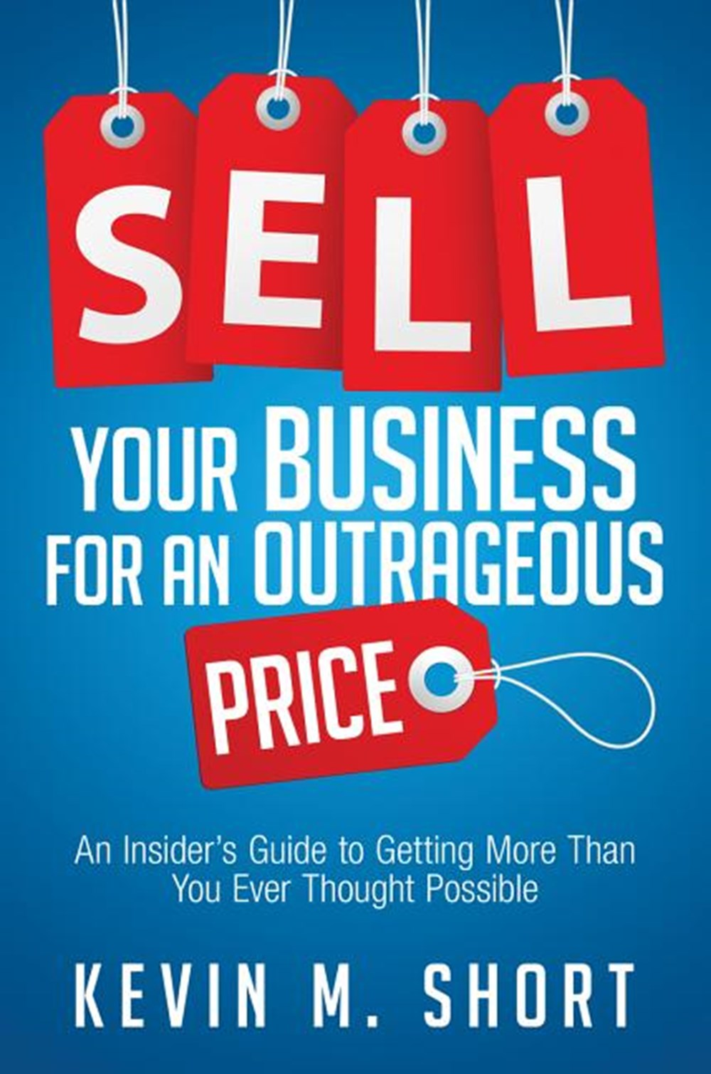 Sell Your Business for an Outrageous Price An Insider's Guide to Getting More Than You Ever Thought