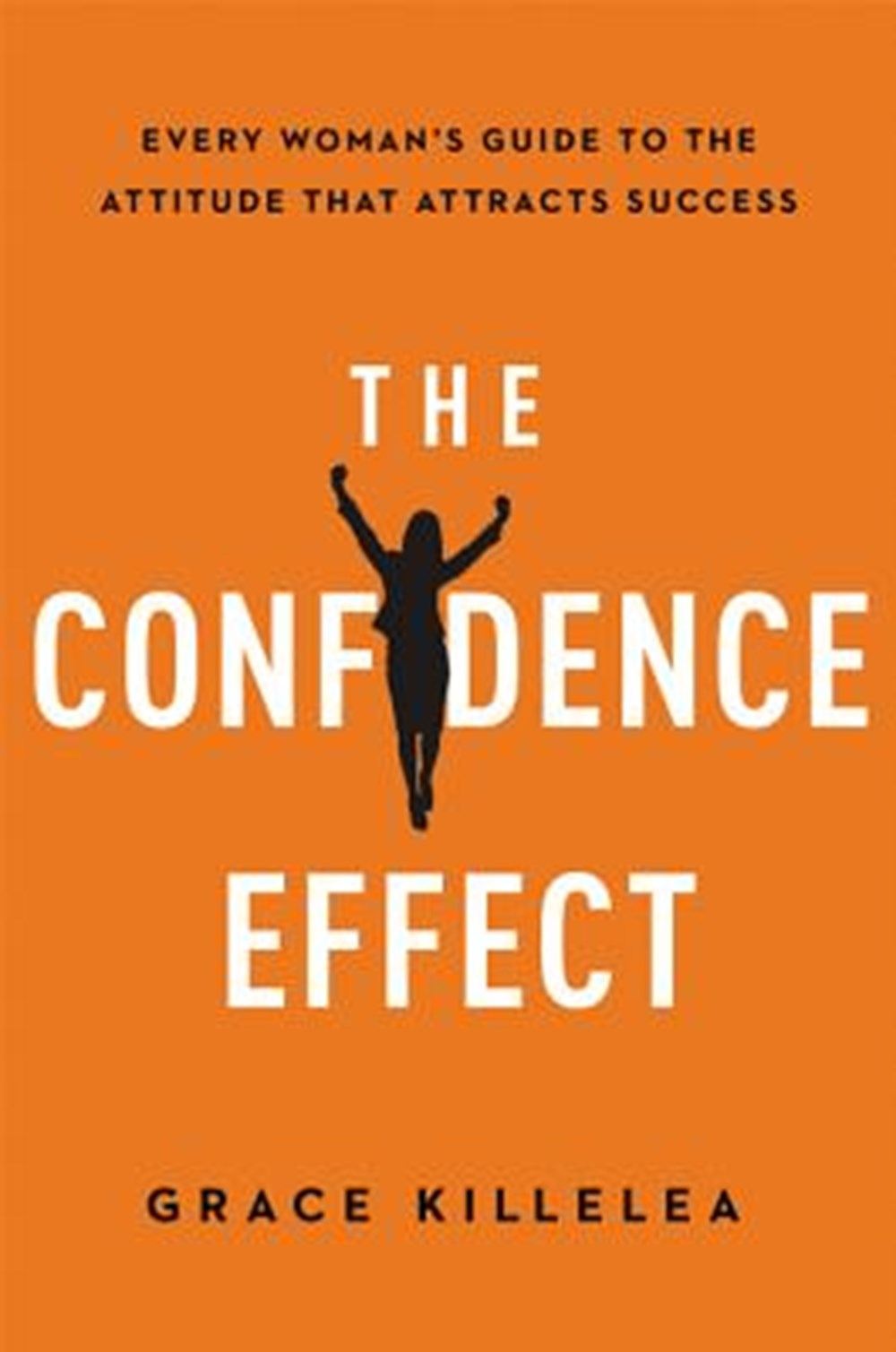 Confidence Effect Every Woman's Guide to the Attitude That Attracts Success