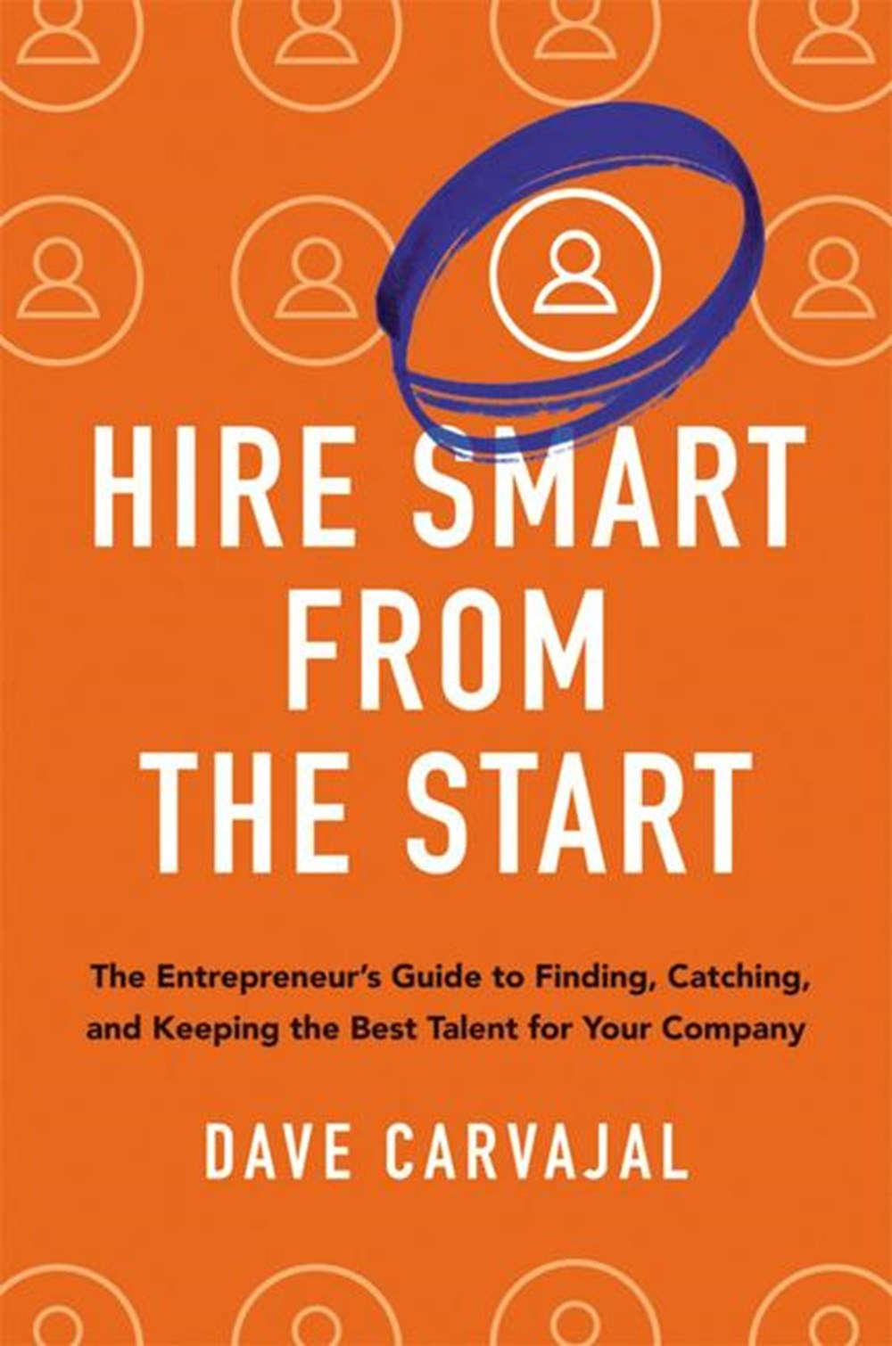 Hire Smart from the Start: The Entrepreneur's Guide to Finding, Catching, and Keeping the Best Talen