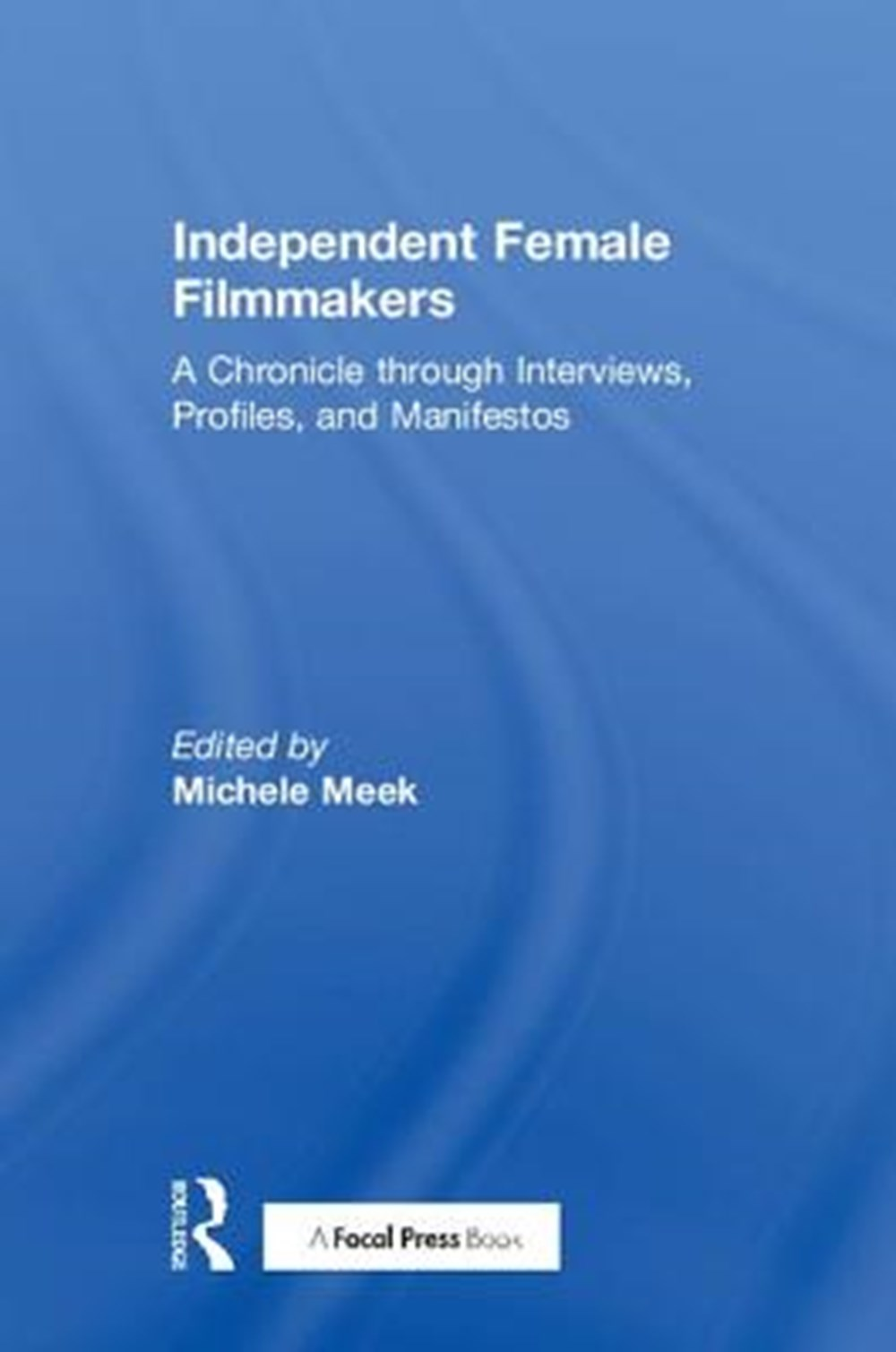 Independent Female Filmmakers A Chronicle Through Interviews, Profiles, and Manifestos
