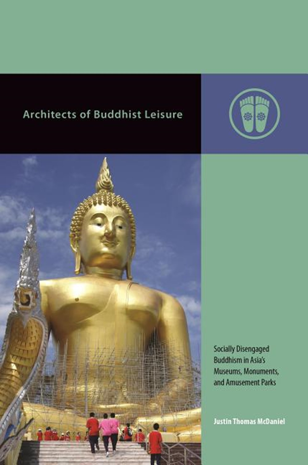 Architects of Buddhist Leisure Socially Disengaged Buddhism in Asia's Museums, Monuments, and Amusem