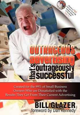 Outrageous Advertising That's Outrageously Successful: Created for the 99% of Small Business Owners Who Are Dissatisfied with the Results They Get