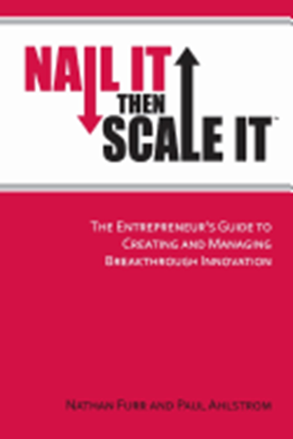 Nail It Then Scale It The Entrepreneur's Guide to Creating and Managing Breakthrough Innovation