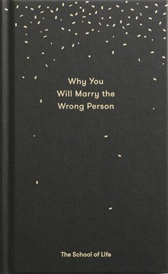 Why You Will Marry the Wrong Person: A Pessimist's Guide to Marriage, Offering Insight, Practical Advice, and Consolation.