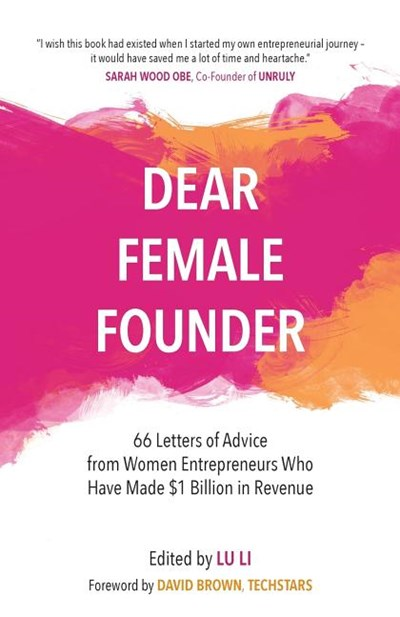 Dear Female Founder: 66 Letters of Advice from Women Entrepreneurs Who Have Made $1 Billion in Revenue