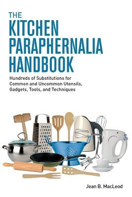 The Kitchen Paraphernalia Handbook: Hundreds of Substitutions for Common and Uncommon Utensils, Gadgets, Tools, and Techniques