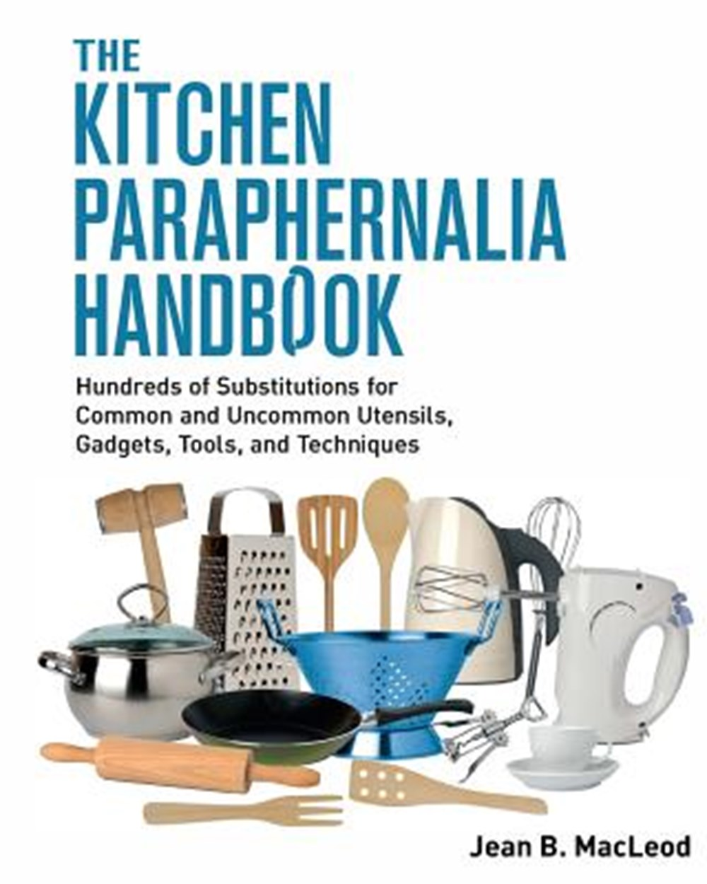 Kitchen Paraphernalia Handbook Hundreds of Substitutions for Common and Uncommon Utensils, Gadgets,
