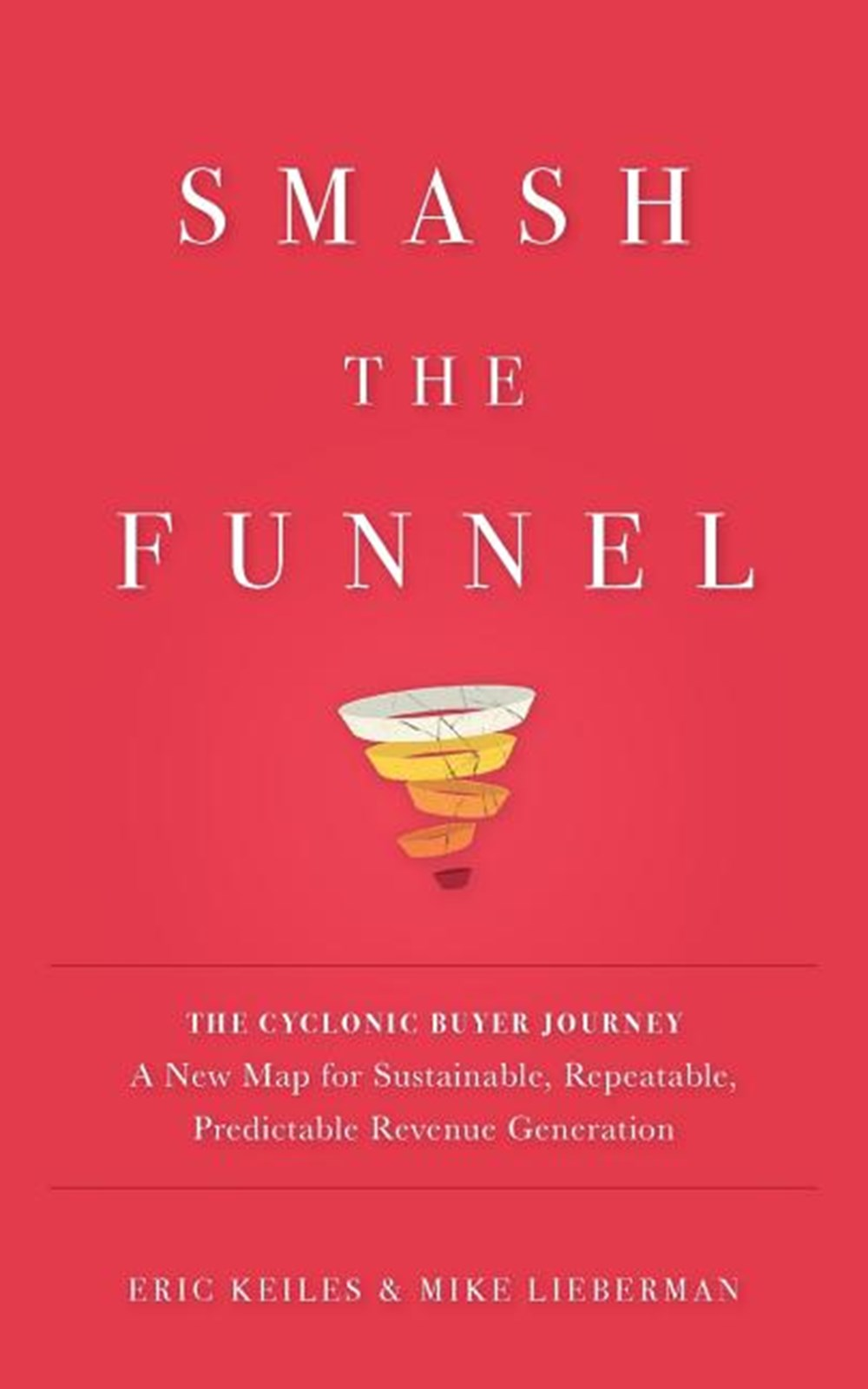 Smash the Funnel The Cyclonic Buyer Journey--A New Map for Sustainable, Repeatable, Predictable Reve