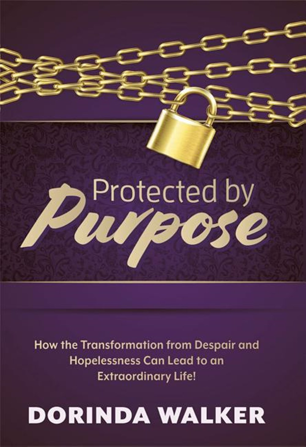Protected by Purpose How the Transformation from Hopelessness and Despair Can Lead to an Extraordina