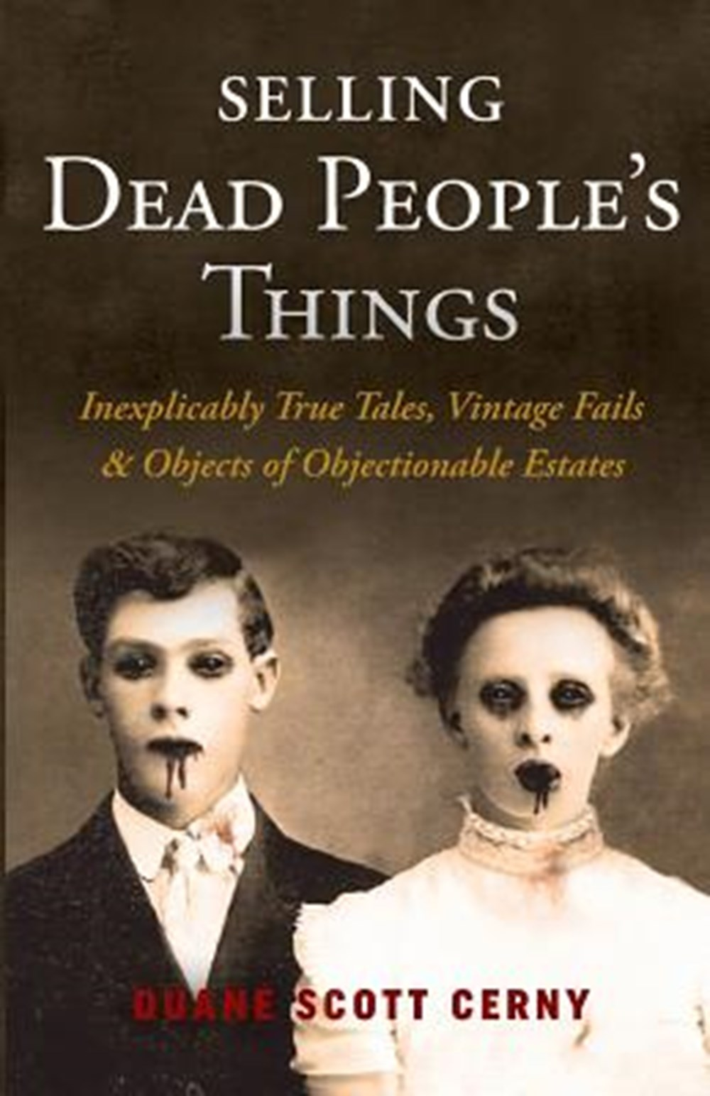 Selling Dead People's Things Inexplicably True Tales, Vintage Fails & Objects of Objectionable Estat