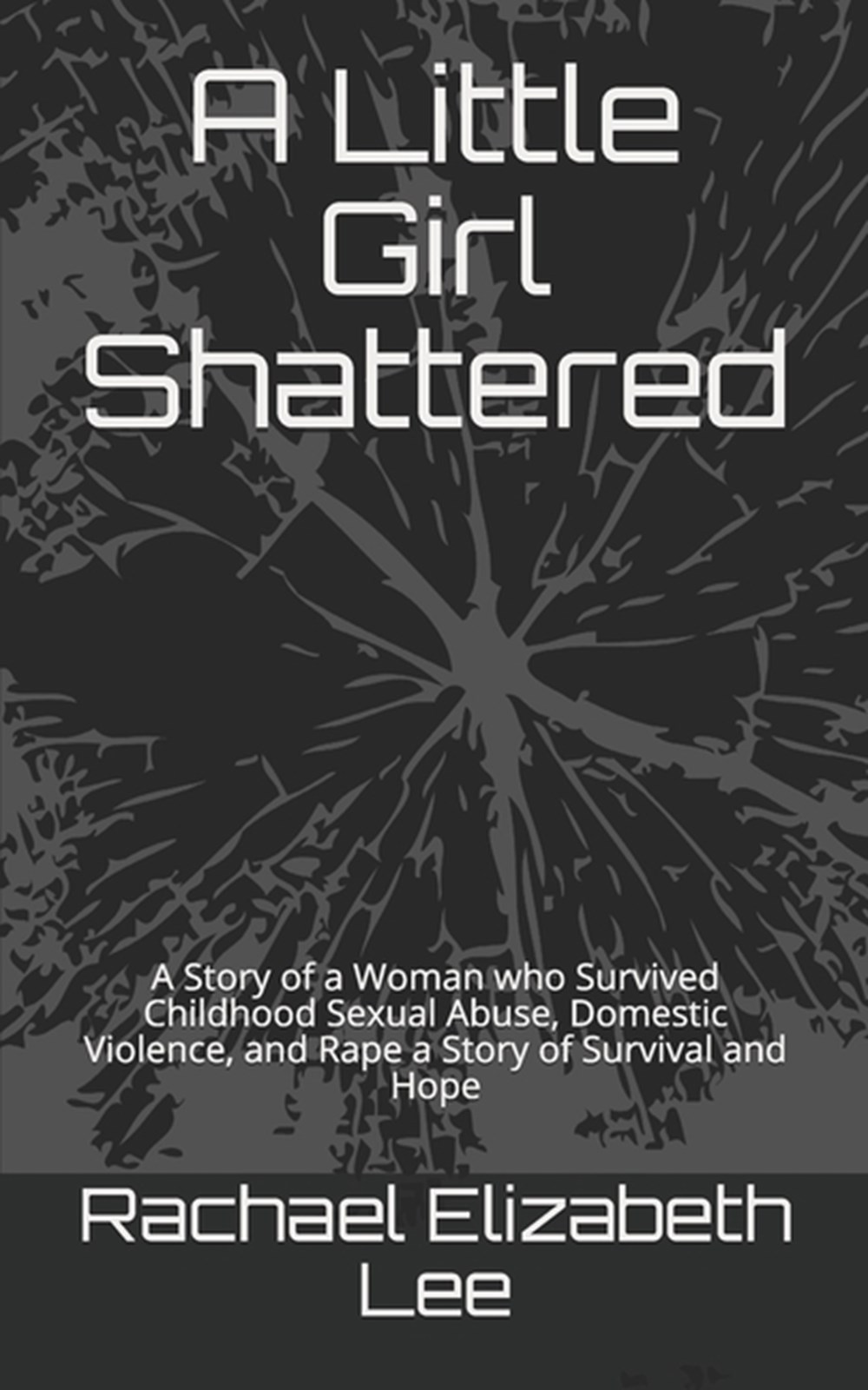 Little Girl Shattered A Story of a Woman who Survived Childhood Sexual Abuse, Domestic Violence, and