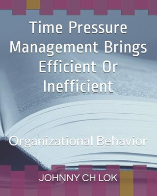 Time Pressure Management Brings Efficient Or Inefficient: Organizational Behavior