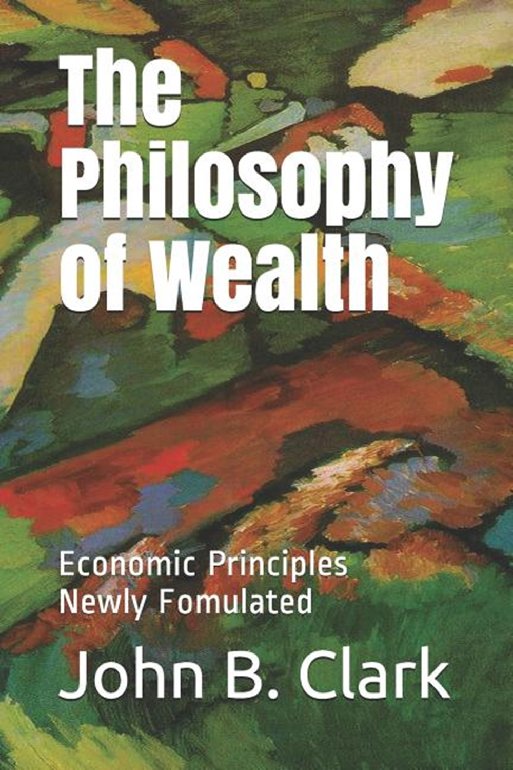 Philosophy of Wealth Economic Principles Newly Formulated