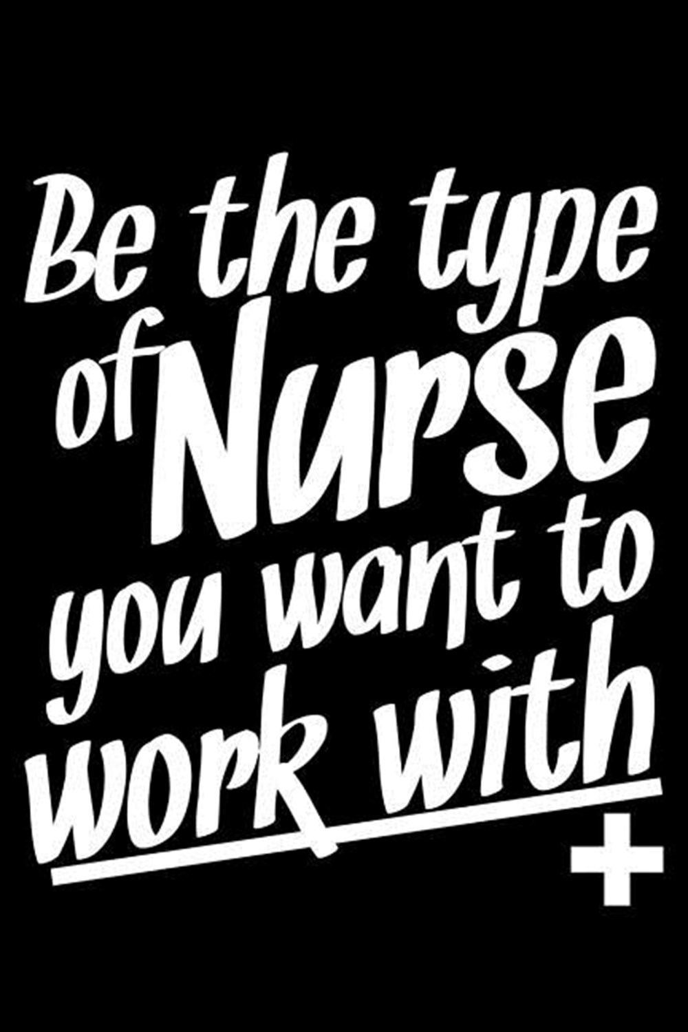 Be The Type Of Nurse You Want To Work With + Blank Paper Sketch Book - Artist Sketch Pad Journal for