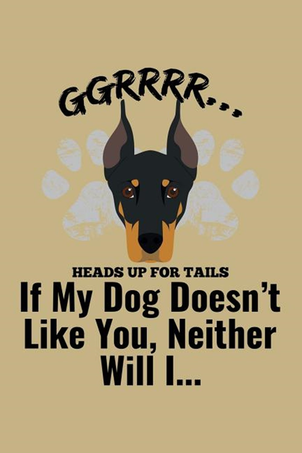Ggrrr.... Heads Up For Tails If My Dog Doesn'T Likes You, Neither Will I ... Blank Paper Sketch Book