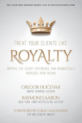 Treat Your Clients Like Royalty: Improve the Client Experience and Dramatically Increase Your Income