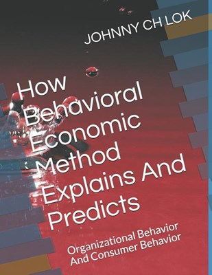 How Behavioral Economic Method Explains And Predicts: Organizational Behavior And Consumer Behavior