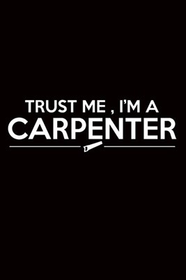 "Carpenter Journal: Trust Me, I'm A Carpenter, College Ruled Lined Paper 120 Pages 6""x9"""