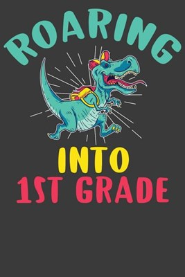 Roaring Into First Grade: First Day of Elementary School Dinosaur T-Rex Adventure Book