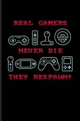 Real Gamers Never Die They Respawn!: Funny Gaming Quotes Journal For Esport, Online, Video, Convention, Multiplayer, Racing, Zombie, Respawning & Role