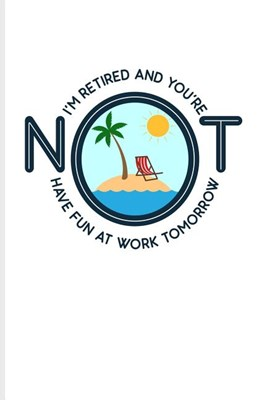 I'm Retired And You're Not Have Fun At Work Tomorrow: Funny Retirement Quotes Journal For Retired Military, Teacher, Doctor, Marine, Policeman, Women,