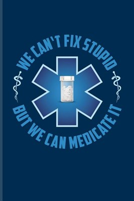 We Can't Fix Stupid But We Can Medicate It: Funny Pharmacy Sayings Journal For Medication, Pharmacology, Technician, Health Care, Chemist'S & Vaccine