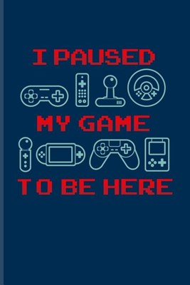 I Paused My Game To Be Here: Funny Gaming Quotes Journal For Esport, Online, Video, Convention, Multiplayer, Racing, Zombie, Respawning & Roleplayi