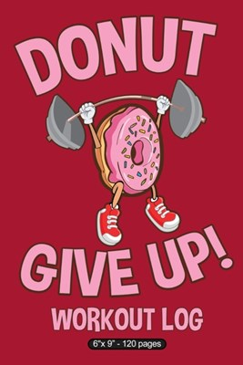 "Donut Give Up!: 6"" X 9"" Workout Log"