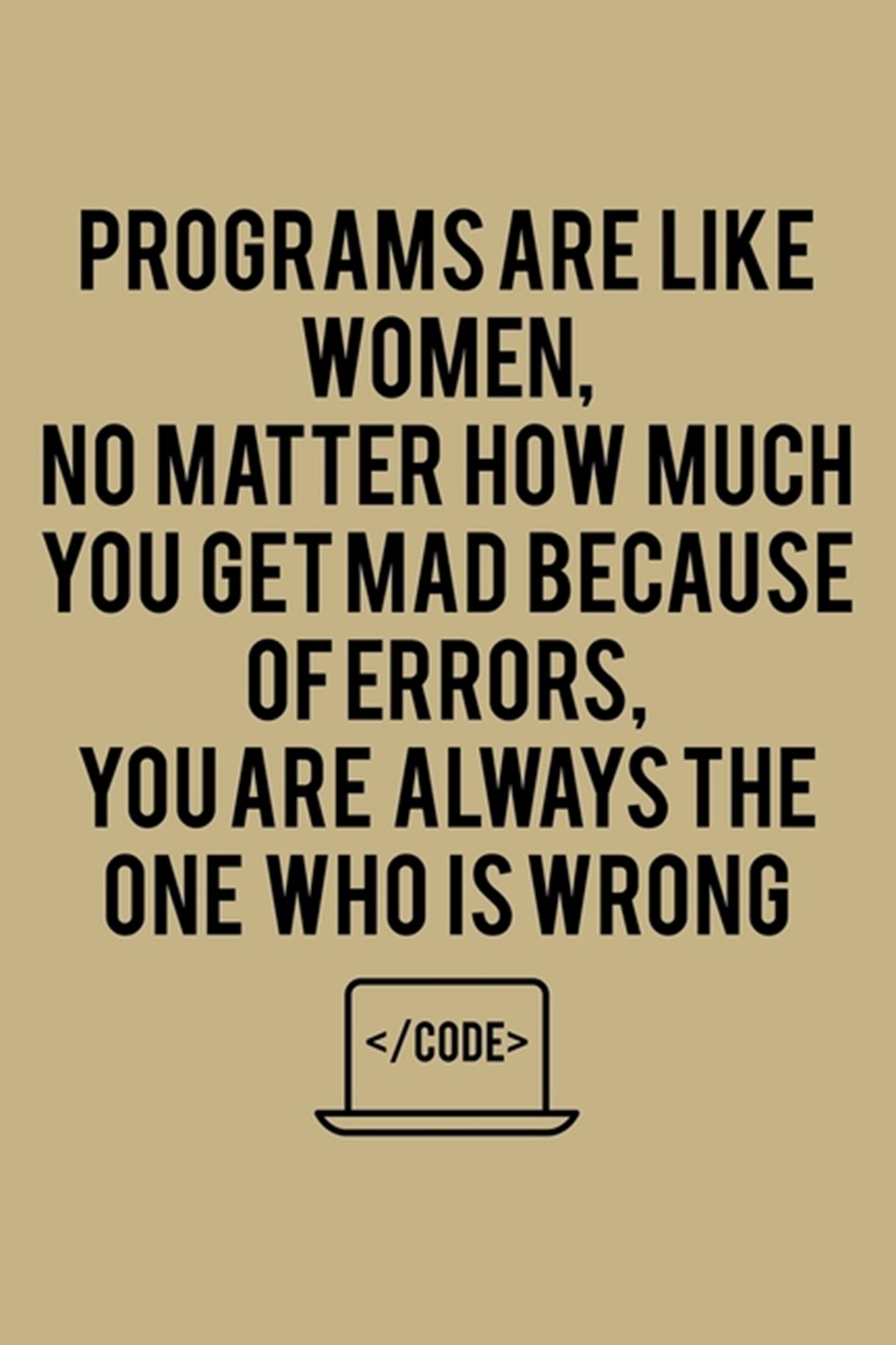 Programs Are Like Women, No Matter How Much You Get Mad Because Of Errors, You Are Always The One Wh