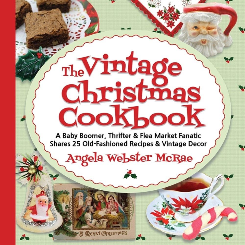 Vintage Christmas Cookbook A Baby Boomer, Thrifter and Flea Market Fanatic Shares 25 Old-Fashioned R