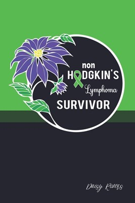 Non Hodgkin Lymphoma Survivor: A Personal Cancer Journal For Every Strong, Brave And Loved Man, Dad, Husband, Grandpa, Uncle And Friend - College Rul