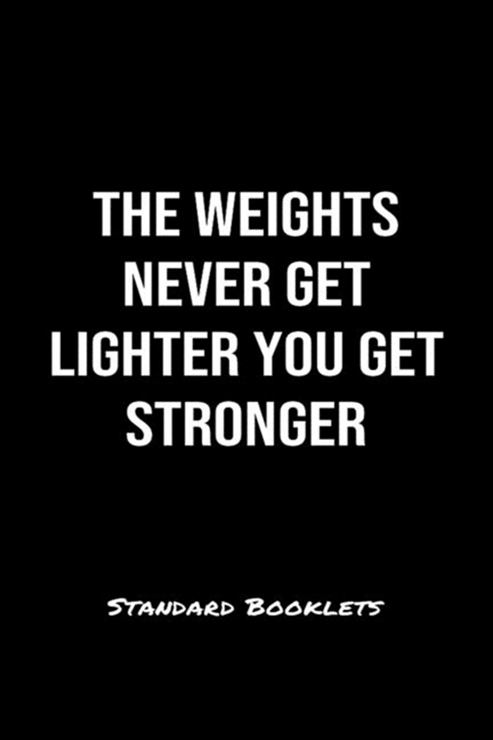Weights Never Get Lighter You Get Stronger Standard Booklets A softcover fitness tracker to record f