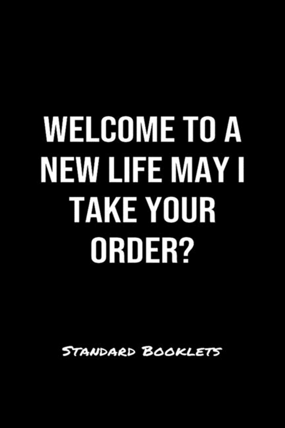 Welcome To A New Life May I Take Your Order Standard Booklets A softcover fitness tracker to record