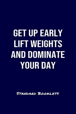 Get Up Early Lift Weights And Dominate Your Day Standard Booklets: A softcover fitness tracker to record four days worth of exercise plus cardio.
