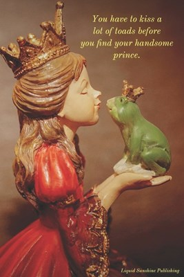 You Have To Kiss a Lot of Toads Before You Find Your Handsome Prince