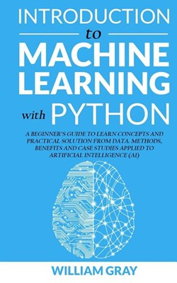 Introduction to Machine Learning with Python: A Beginner's Guide To Learn Concepts And Practical Solutions From Data. Methods, Benefits And Case Studi