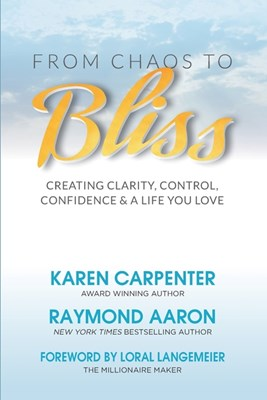 From Chaos To Bliss: Creating Clarity, Confidence, Control and a Life You Love